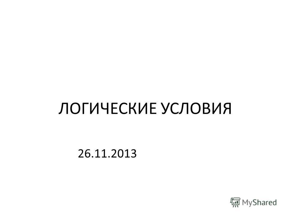 ЛОГИЧЕСКИЕ УСЛОВИЯ 26.11.2013