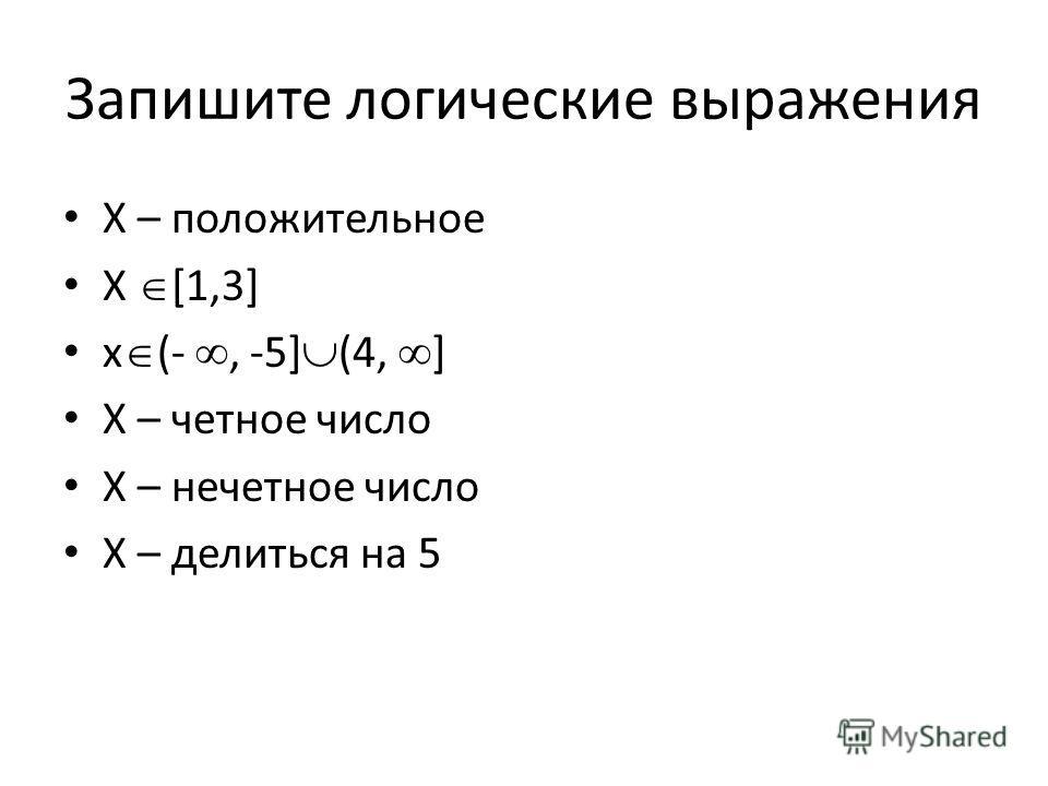 Запишите логические выражения X – положительное X [1,3] x (-, -5] (4, ] X – четное число X – нечетное число X – делиться на 5