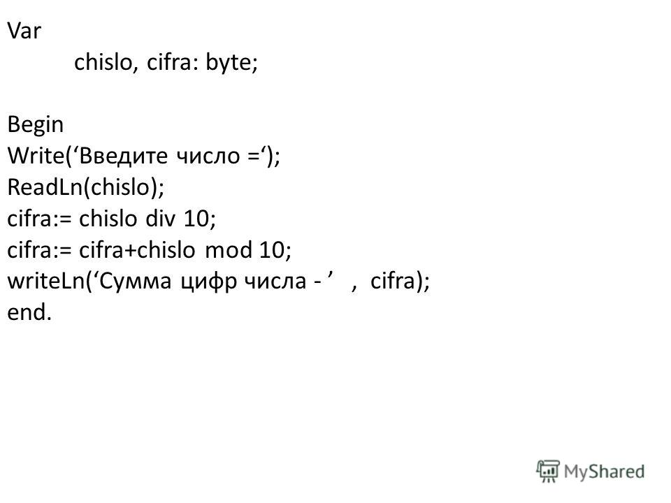Var chislo, cifra: byte; Begin Write(Введите число =); ReadLn(chislo); cifra:= chislo div 10; cifra:= cifra+chislo mod 10; writeLn(Сумма цифр числа -, cifra); end.