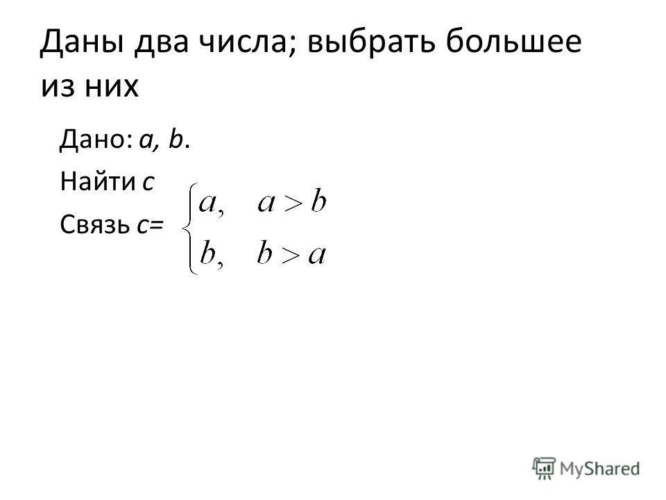 Даны два числа; выбрать большее из них Дано: a, b. Найти с Связь с=