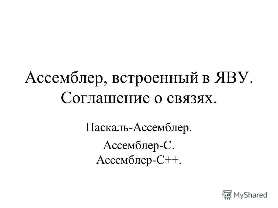 Ассемблер, встроенный в ЯВУ. Соглашение о связях. Паскаль-Ассемблер. Ассемблер-С. Ассемблер-С++.
