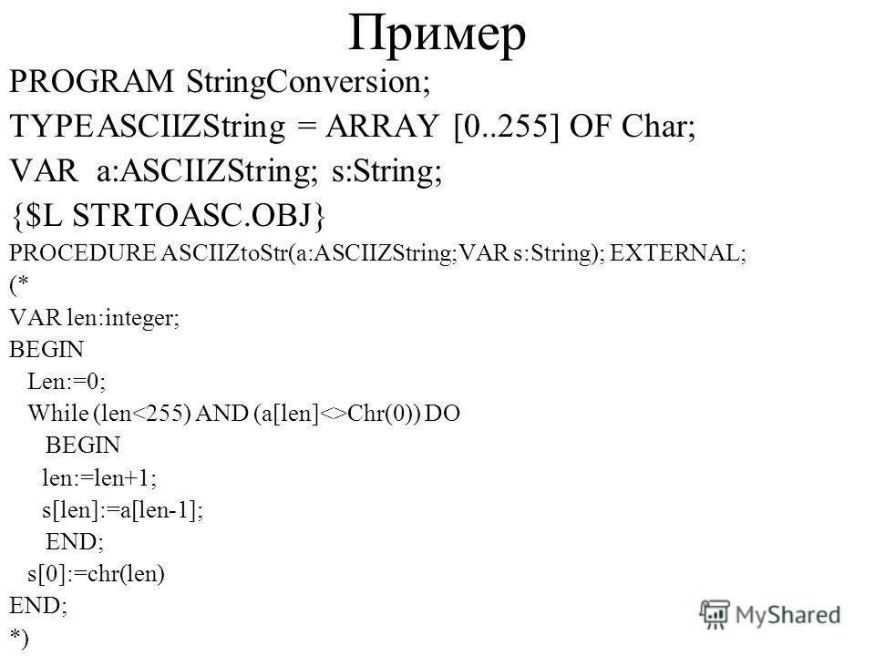 Пример PROGRAM StringConversion; TYPEASCIIZString = ARRAY [0..255] OF Char; VARa:ASCIIZString; s:String; {$L STRTOASC.OBJ} PROCEDURE ASCIIZtoStr(a:ASCIIZString;VAR s:String); EXTERNAL; (* VAR len:integer; BEGIN Len:=0; While (len Chr(0)) DO BEGIN len