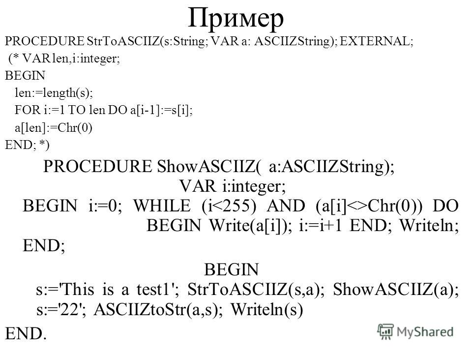 Пример PROCEDURE StrToASCIIZ(s:String; VAR a: ASCIIZString); EXTERNAL; (* VARlen,i:integer; BEGIN len:=length(s); FOR i:=1 TO len DO a[i-1]:=s[i]; a[len]:=Chr(0) END; *) PROCEDURE ShowASCIIZ( a:ASCIIZString); VAR i:integer; BEGIN i:=0; WHILE (i Chr(0