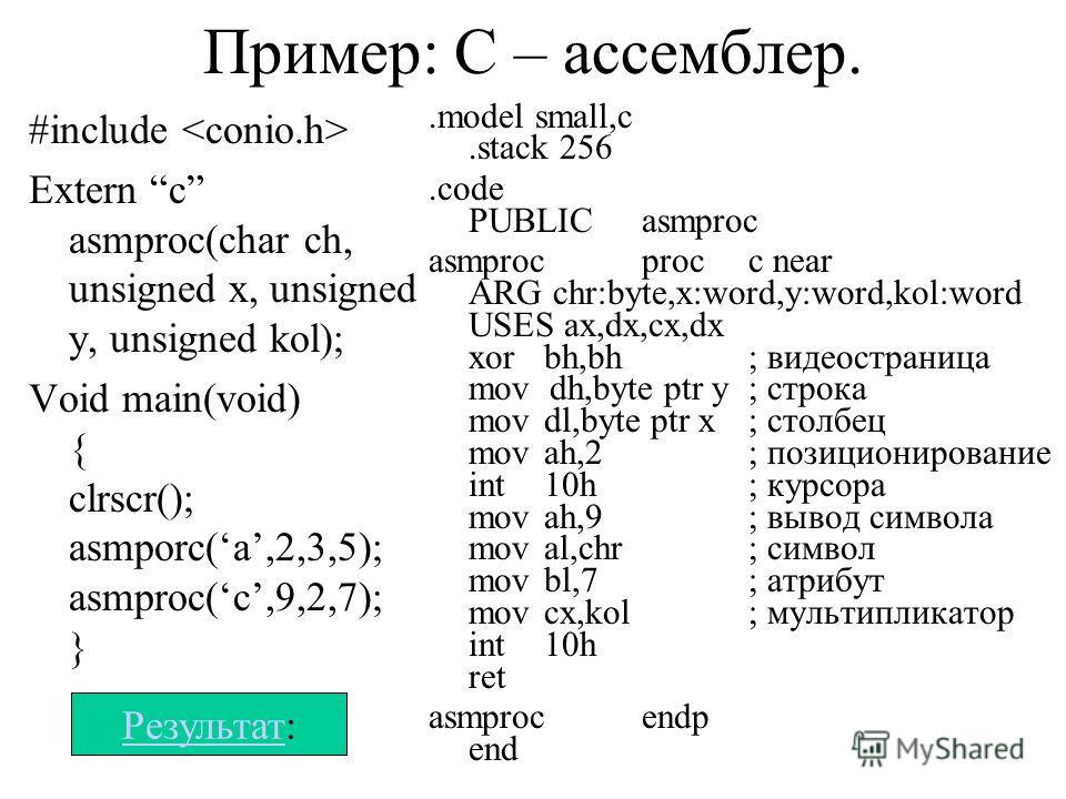 Пример: С – ассемблер. #include Extern c asmproc(char ch, unsigned x, unsigned y, unsigned kol); Void main(void) { clrscr(); asmporc(a,2,3,5); asmproc(c,9,2,7); }.model small,c.stack 256.code PUBLICasmproc asmprocprocc near ARG chr:byte,x:word,y:word