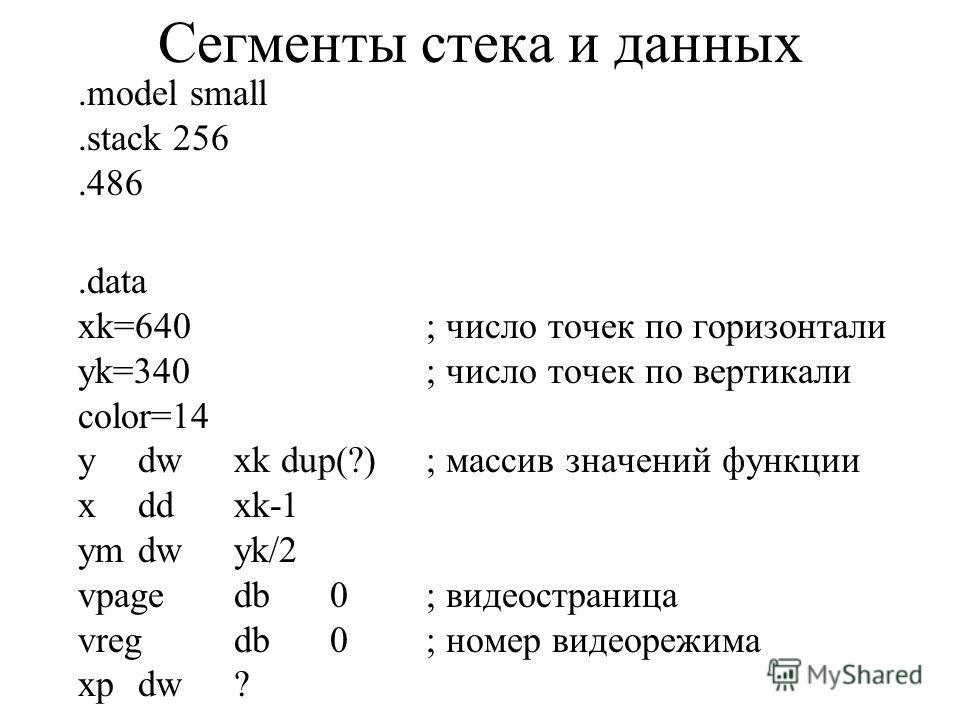 Сегменты стека и данных.model small.stack 256.486.data xk=640; число точек по горизонтали yk=340; число точек по вертикали color=14 ydwxk dup(?); массив значений функции xddxk-1 ymdwyk/2 vpagedb0; видеостраница vregdb0; номер видеорежима xpdw?
