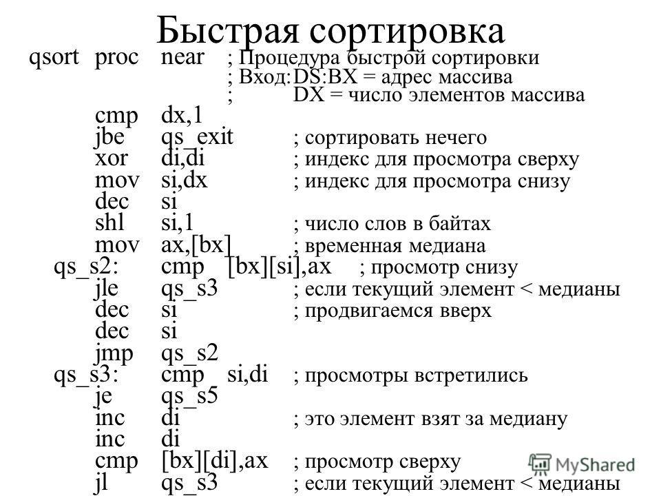 Быстрая сортировка qsortprocnear ; Процедура быстрой сортировки ; Вход:DS:BX = адрес массива ;DX = число элементов массива cmpdx,1 jbeqs_exit ; сортировать нечего xordi,di ; индекс для просмотра сверху movsi,dx ; индекс для просмотра снизу decsi shls