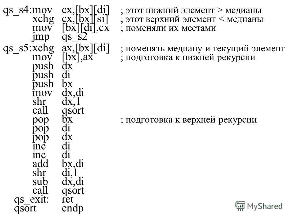 qs_s4:movcx,[bx][di] ; этот нижний элемент > медианы xchgcx,[bx][si] ; этот верхний элемент < медианы mov[bx][di],cx ; поменяли их местами jmpqs_s2 qs_s5:xchgax,[bx][di] ; поменять медиану и текущий элемент mov[bx],ax ; подготовка к нижней рекурсии p