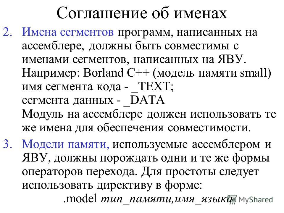 Соглашение об именах 2.Имена сегментов программ, написанных на ассемблере, должны быть совместимы с именами сегментов, написанных на ЯВУ. Например: Borland C++ (модель памяти small) имя сегмента кода - _TEXT; сегмента данных - _DATA Модуль на ассембл