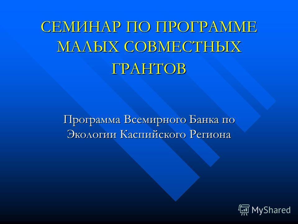 СЕМИНАР ПО ПРОГРАММЕ МАЛЫХ СОВМЕСТНЫХ ГРАНТОВ Программа Всемирного Банка по Экологии Каспийского Региона