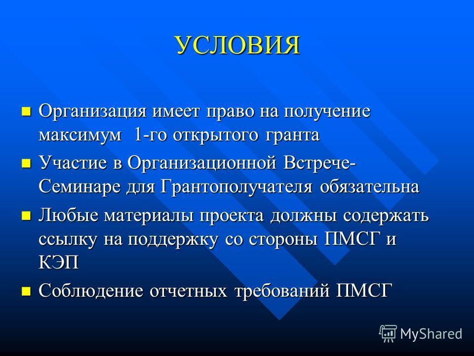 УСЛОВИЯ Организация имеет право на получение максимум 1-го открытого гранта Организация имеет право на получение максимум 1-го открытого гранта Участие в Организационной Встрече- Семинаре для Грантополучателя обязательна Участие в Организационной Вст