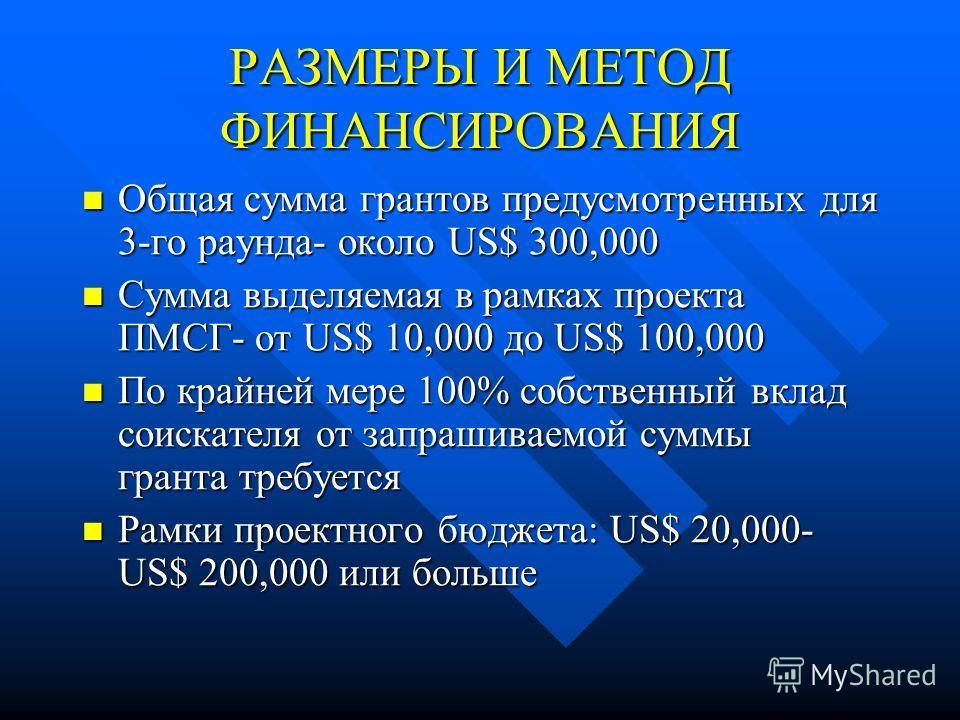 РАЗМЕРЫ И МЕТОД ФИНАНСИРОВАНИЯ Общая сумма грантов предусмотренных для 3-го раунда- около US$ 300,000 Общая сумма грантов предусмотренных для 3-го раунда- около US$ 300,000 Сумма выделяемая в рамках проекта ПМСГ- от US$ 10,000 до US$ 100,000 Сумма вы