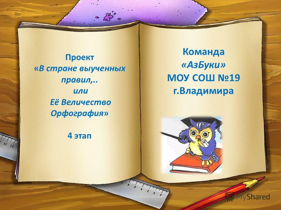 Проект «В стране выученных правил,.. или Её Величество Орфография» 4 этап Команда «АзБуки» МОУ СОШ 19 г.Владимира