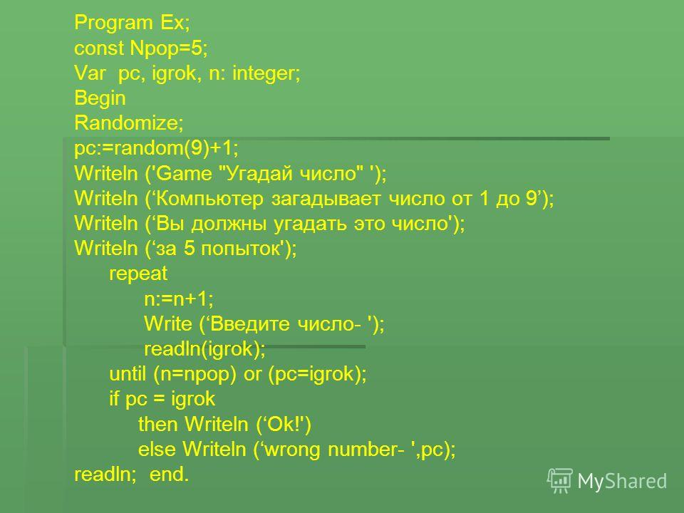 Program Ex; const Npop=5; Var pc, igrok, n: integer; Begin Randomize; pc:=random(9)+1; Writeln ('Game