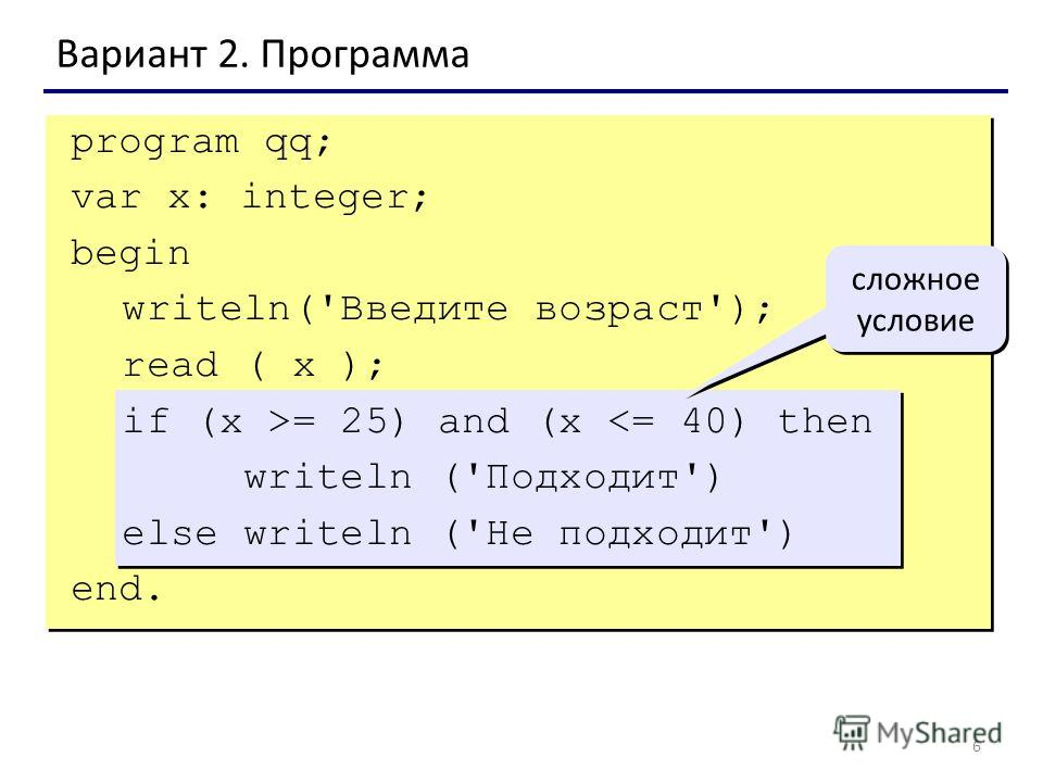 6 Вариант 2. Программа сложное условие program qq; var x: integer; begin writeln('Введите возраст'); read ( x ); if (x >= 25) and (x