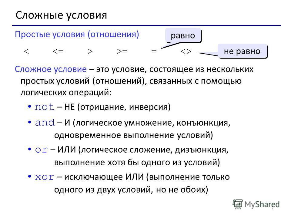 7 Сложные условия Простые условия (отношения) >= =  Сложное условие – это условие, состоящее из нескольких простых условий (отношений), связанных с помощью логических операций: not – НЕ (отрицание, инверсия) and – И (логическое умножение, конъюнкция,