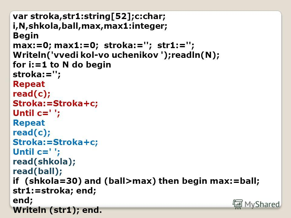 var stroka,str1:string[52];c:char; i,N,shkola,ball,max,max1:integer; Begin max:=0; max1:=0; stroka:=''; str1:=''; Writeln('vvedi kol-vo uchenikov ');readln(N); for i:=1 to N do begin stroka:=''; Repeat read(c); Stroka:=Stroka+c; Until c=' '; Repeat r