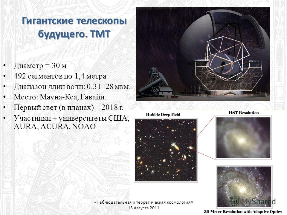 Диаметр = 30 м 492 сегментов по 1,4 метра Диапазон длин волн: 0.31–28 мкм. Место: Мауна-Кеа, Гавайи. Первый свет (в планах) – 2018 г. Участники – университеты США, AURA, ACURA, NOAO Гигантские телескопы будущего. TMT «Наблюдательная и теоретическая к