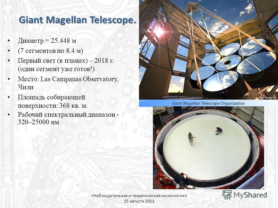 Giant Magellan Telescope. «Наблюдательная и теоретическая космология» 15 августа 2011 Диаметр = 25.448 м (7 сегментов по 8.4 м) Первый свет (в планах) – 2018 г. (один сегмент уже готов!) Место: Las Campanas Observatory, Чили Площадь собирающей поверх