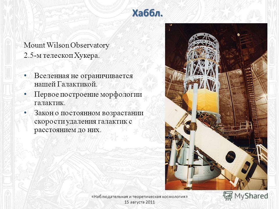 Хаббл. «Наблюдательная и теоретическая космология» 15 августа 2011 Mount Wilson Observatory 2.5-м телескоп Хукера. Вселенная не ограничивается нашей Галактикой. Первое построение морфологии галактик. Закон о постоянном возрастании скорости удаления г