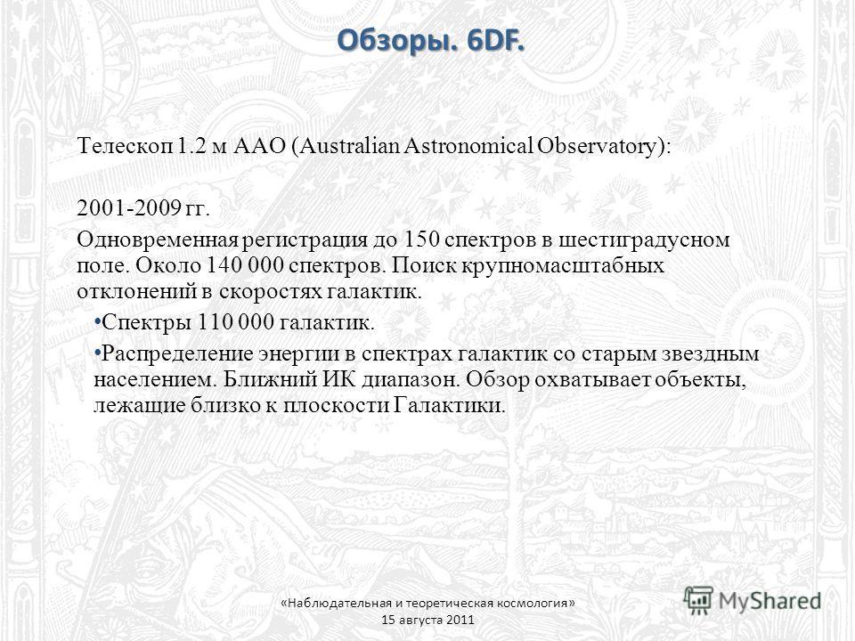 Обзоры. 6DF. «Наблюдательная и теоретическая космология» 15 августа 2011 Телескоп 1.2 м AAO (Australian Astronomical Observatory): 2001-2009 гг. Одновременная регистрация до 150 спектров в шестиградусном поле. Около 140 000 спектров. Поиск крупномасш
