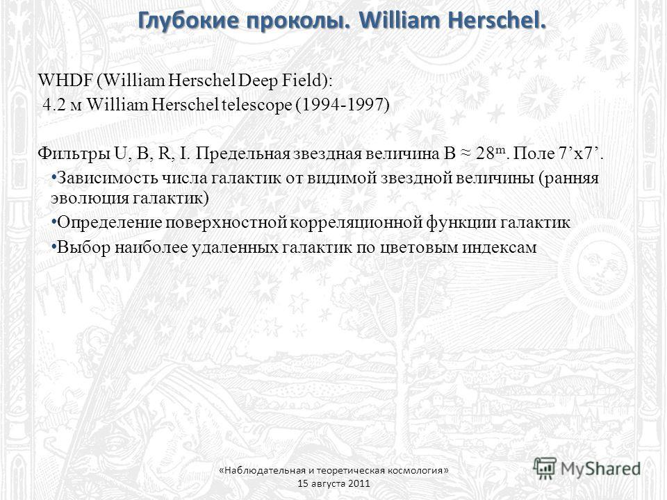 Глубокие проколы. William Herschel. «Наблюдательная и теоретическая космология» 15 августа 2011 WHDF (William Herschel Deep Field): 4.2 м William Herschel telescope (1994-1997) Фильтры U, B, R, I. Предельная звездная величина B 28 m. Поле 7x7. Зависи