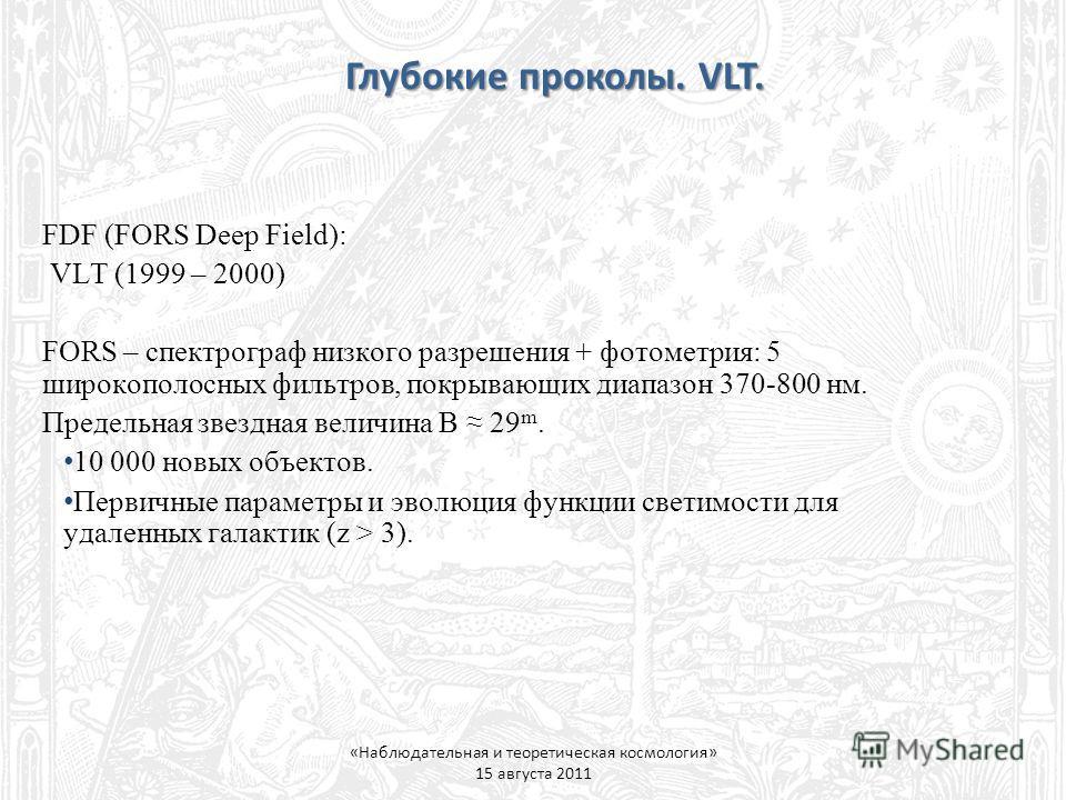 Глубокие проколы. VLT. «Наблюдательная и теоретическая космология» 15 августа 2011 FDF (FORS Deep Field): VLT (1999 – 2000) FORS – спектрограф низкого разрешения + фотометрия: 5 широкополосных фильтров, покрывающих диапазон 370-800 нм. Предельная зве