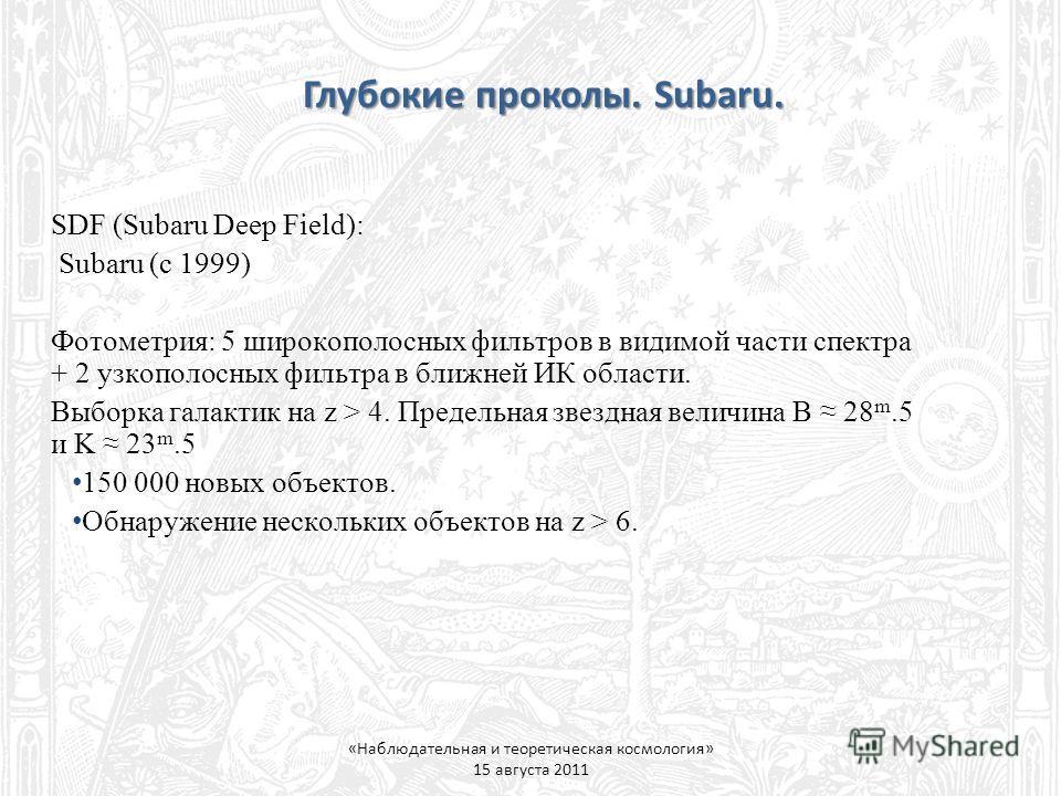 Глубокие проколы. Subaru. «Наблюдательная и теоретическая космология» 15 августа 2011 SDF (Subaru Deep Field): Subaru (с 1999) Фотометрия: 5 широкополосных фильтров в видимой части спектра + 2 узкополосных фильтра в ближней ИК области. Выборка галакт