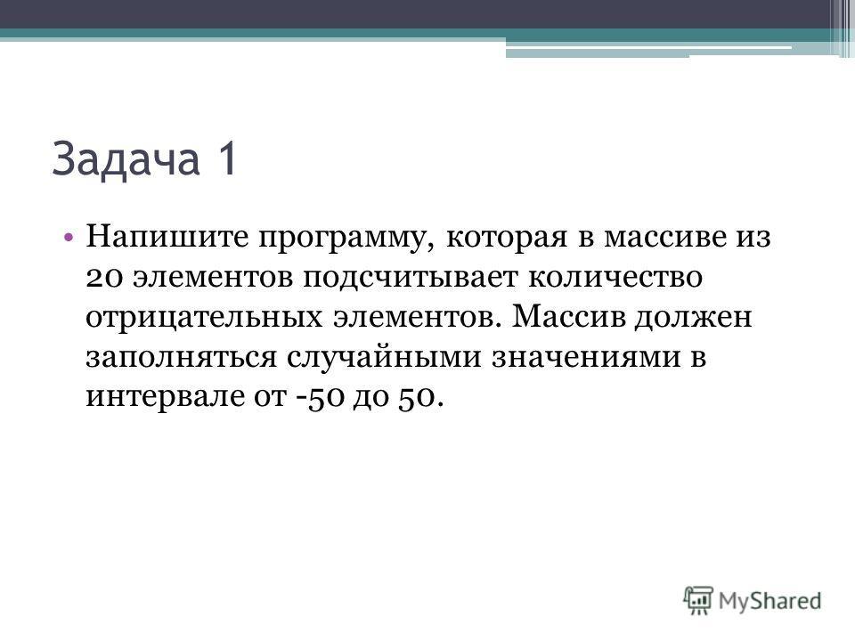 Задача 1 Напишите программу, которая в массиве из 20 элементов подсчитывает количество отрицательных элементов. Массив должен заполняться случайными значениями в интервале от -50 до 50.