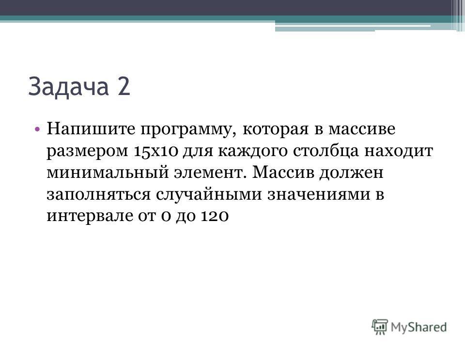 Задача 2 Напишите программу, которая в массиве размером 15х10 для каждого столбца находит минимальный элемент. Массив должен заполняться случайными значениями в интервале от 0 до 120