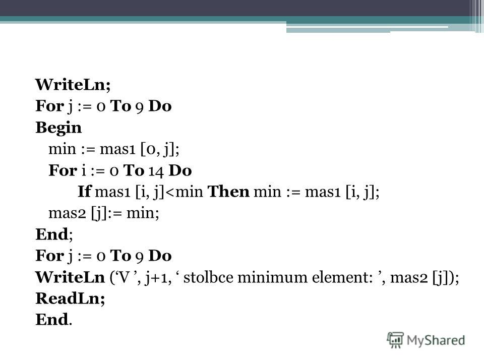 WriteLn; For j := 0 To 9 Do Begin min := mas1 [0, j]; For i := 0 To 14 Do If mas1 [i, j]