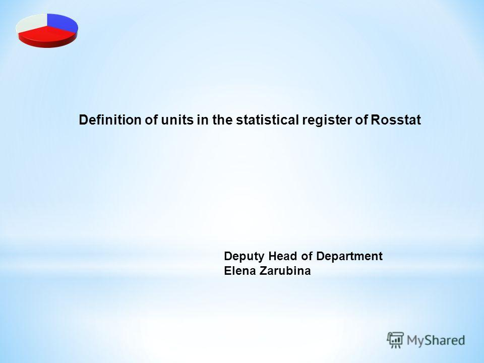Definition of units in the statistical register of Rosstat Deputy Head of Department Elena Zarubina