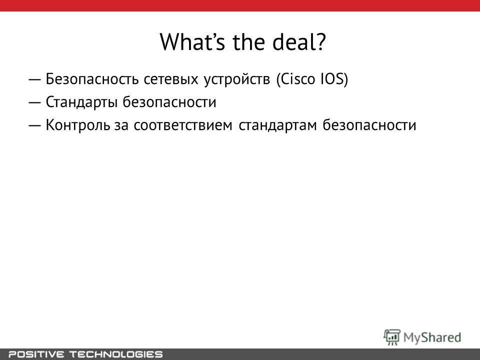 Whats the deal? Безопасность сетевых устройств (Cisco IOS) Стандарты безопасности Контроль за соответствием стандартам безопасности