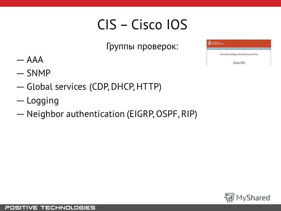 CIS – Cisco IOS Группы проверок: AAA SNMP Global services (CDP, DHCP, HTTP) Logging Neighbor authentication (EIGRP, OSPF, RIP)