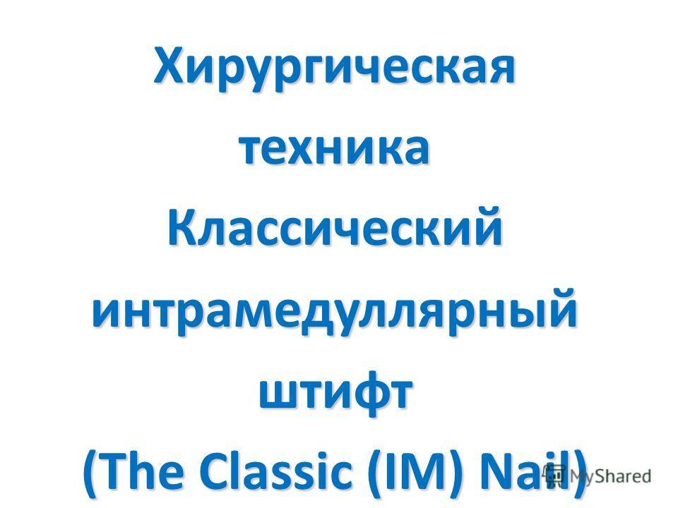 Хирургическая техника Классический интрамедуллярный штифт (The Classic (IM) Nail)