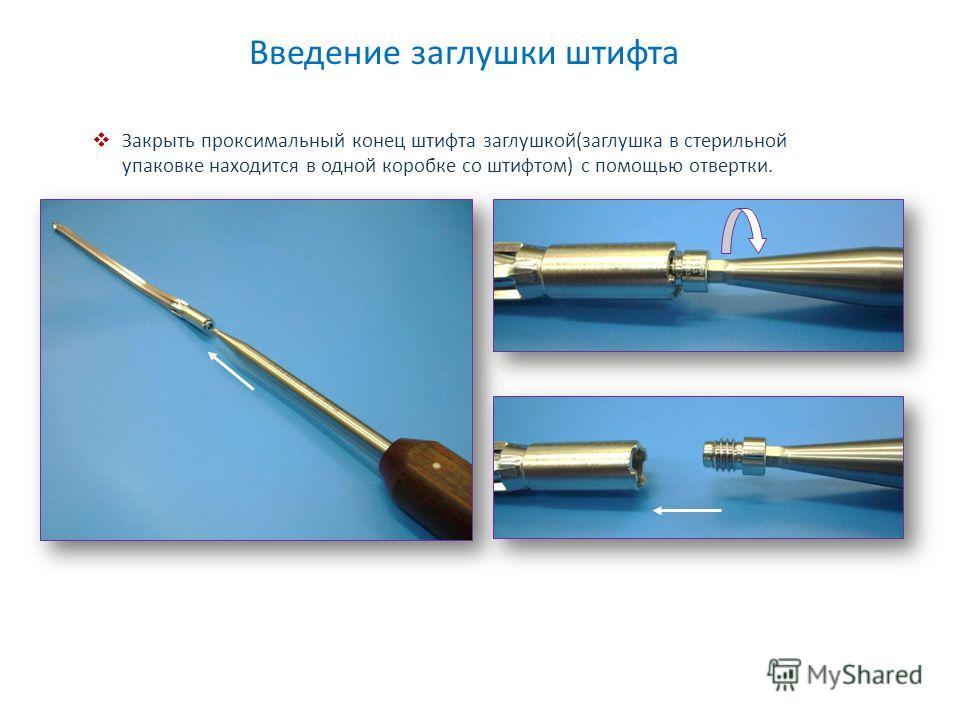 Введение заглушки штифта Закрыть проксимальный конец штифта заглушкой(заглушка в стерильной упаковке находится в одной коробке со штифтом) с помощью отвертки.