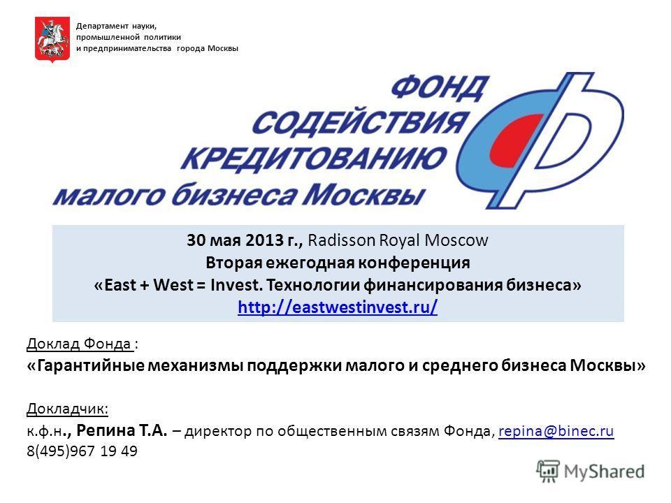 Департамент науки, промышленной политики и предпринимательства города Москвы 30 мая 2013 г., Radisson Royal Moscow Вторая ежегодная конференция «East + West = Invest. Технологии финансирования бизнеса» http://eastwestinvest.ru/ http://eastwestinvest.