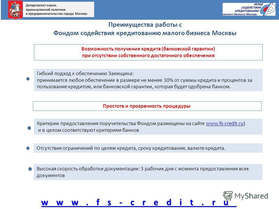 Преимущества работы с Фондом содействия кредитованию малого бизнеса Москвы www.fs-credit.ru Возможность получения кредита (банковской гарантии) при отсутствии собственного достаточного обеспечения Простота и прозрачность процедуры Высокая скорость об