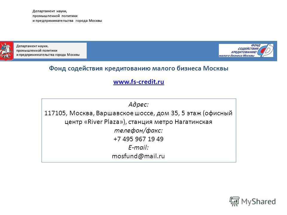Фонд содействия кредитованию малого бизнеса Москвы www.fs-credit.ru Адрес: 117105, Москва, Варшавское шоссе, дом 35, 5 этаж (офисный центр «River Plaza»), станция метро Нагатинская телефон/факс: +7 495 967 19 49 E-mail: mosfund@mail.ru Департамент на