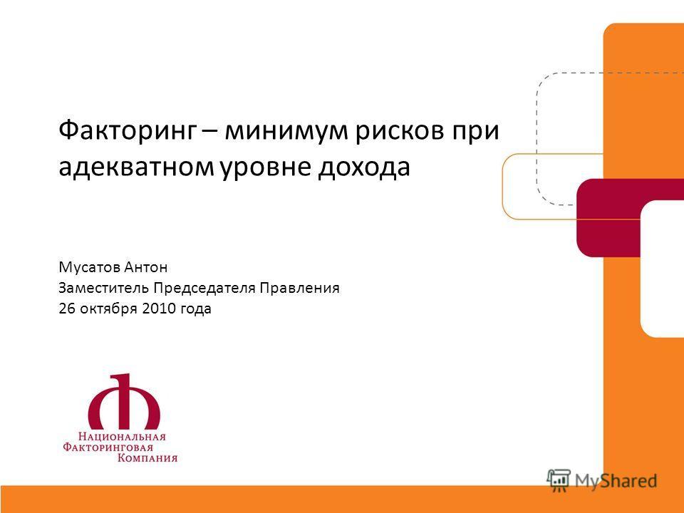 Факторинг – минимум рисков при адекватном уровне дохода Мусатов Антон Заместитель Председателя Правления 26 октября 2010 года