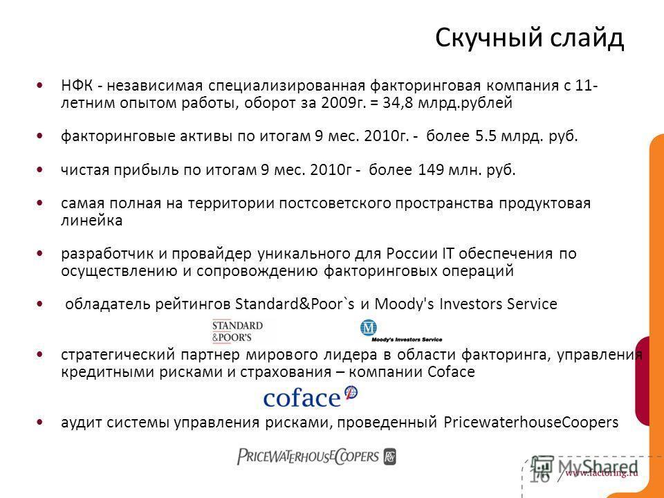 НФК - независимая специализированная факторинговая компания с 11- летним опытом работы, оборот за 2009г. = 34,8 млрд.рублей факторинговые активы по итогам 9 мес. 2010г. - более 5.5 млрд. руб. чистая прибыль по итогам 9 мес. 2010г - более 149 млн. руб