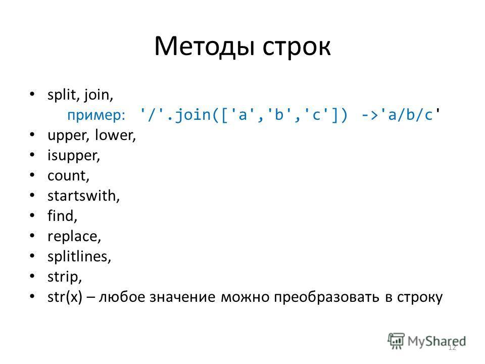 Методы строк split, join, пример: '/'.join(['a','b','c']) ->'a/b/c' upper, lower, isupper, count, startswith, find, replace, splitlines, strip, str(x) – любое значение можно преобразовать в строку 12