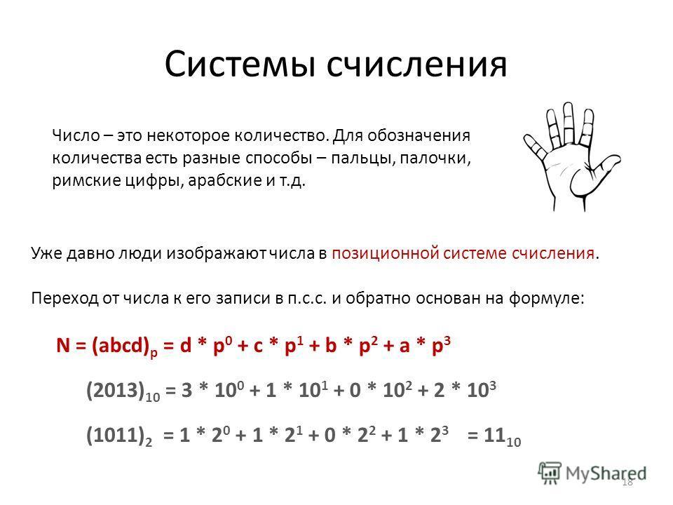 Системы счисления 18 Уже давно люди изображают числа в позиционной системе счисления. Переход от числа к его записи в п.с.с. и обратно основан на формуле: N = (abcd) p = d * p 0 + c * p 1 + b * p 2 + a * p 3 (2013) 10 = 3 * 10 0 + 1 * 10 1 + 0 * 10 2