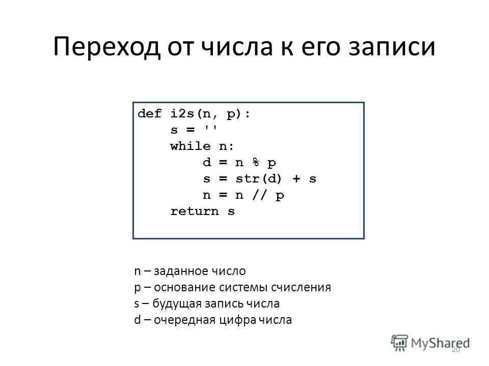 Переход от числа к его записи 20 def i2s(n, p): s = '' while n: d = n % p s = str(d) + s n = n // p return s n – заданное число p – основание системы счисления s – будущая запись числа d – очередная цифра числа