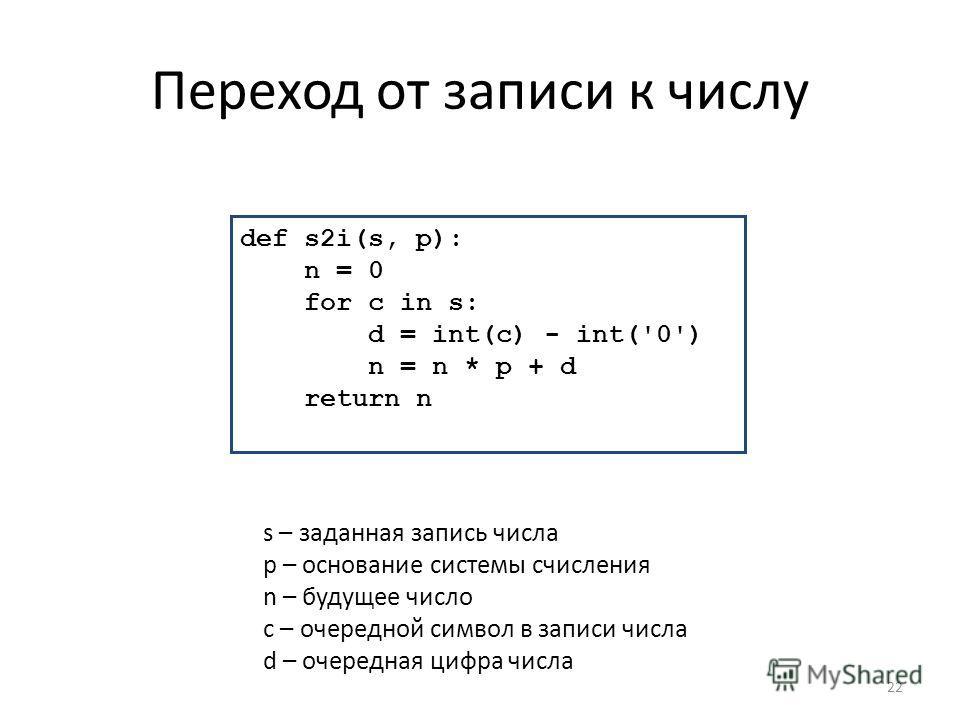 Переход от записи к числу 22 def s2i(s, p): n = 0 for c in s: d = int(c) - int('0') n = n * p + d return n s – заданная запись числа p – основание системы счисления n – будущее число c – очередной символ в записи числа d – очередная цифра числа
