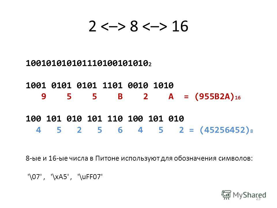 2 8 16 23 100101010101110100101010 2 1001 0101 0101 1101 0010 1010 9 5 5 B 2 A = (955B2A) 16 100 101 010 101 110 100 101 010 4 5 2 5 6 4 5 2 = (45256452) 8 8-ые и 16-ые числа в Питоне используют для обозначения символов: '\07', '\xA5', '\uFF07'