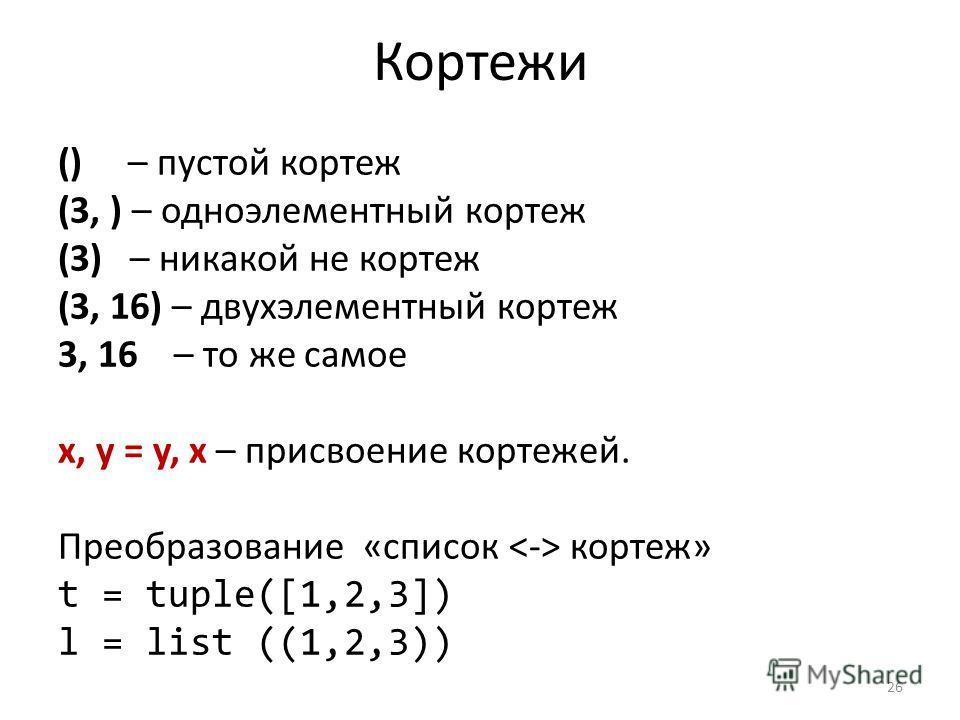 Кортежи () – пустой кортеж (3, ) – одноэлементный кортеж (3) – никакой не кортеж (3, 16) – двухэлементный кортеж 3, 16 – то же самое x, y = y, x – присвоение кортежей. Преобразование «список кортеж» t = tuple([1,2,3]) l = list ((1,2,3)) 26