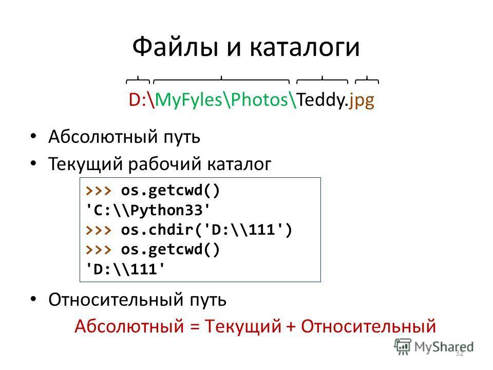 Файлы и каталоги D:\MyFyles\Photos\Teddy.jpg Абсолютный путь Текущий рабочий каталог Относительный путь Aбсолютный = Tекущий + Oтносительный 32 >>> os.getcwd() 'C:\\Python33' >>> os.chdir('D:\\111') >>> os.getcwd() 'D:\\111'