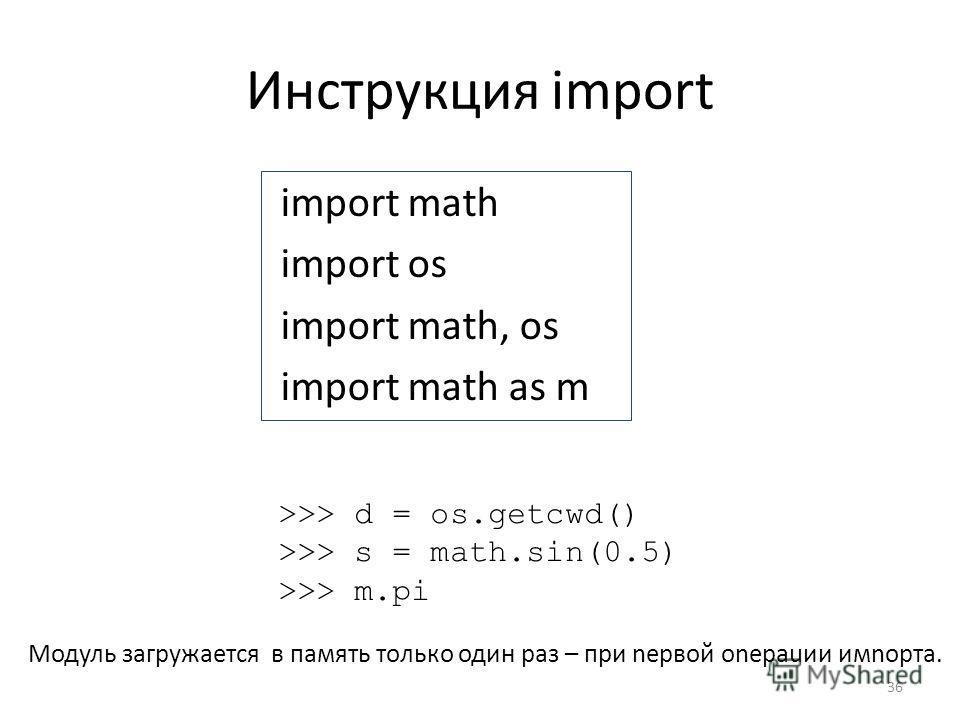 Инструкция import import math import os import math, os import math as m 36 >>> d = os.getcwd() >>> s = math.sin(0.5) >>> m.pi Модуль загружается в память только один раз – при nервой оnераuии имnорта.