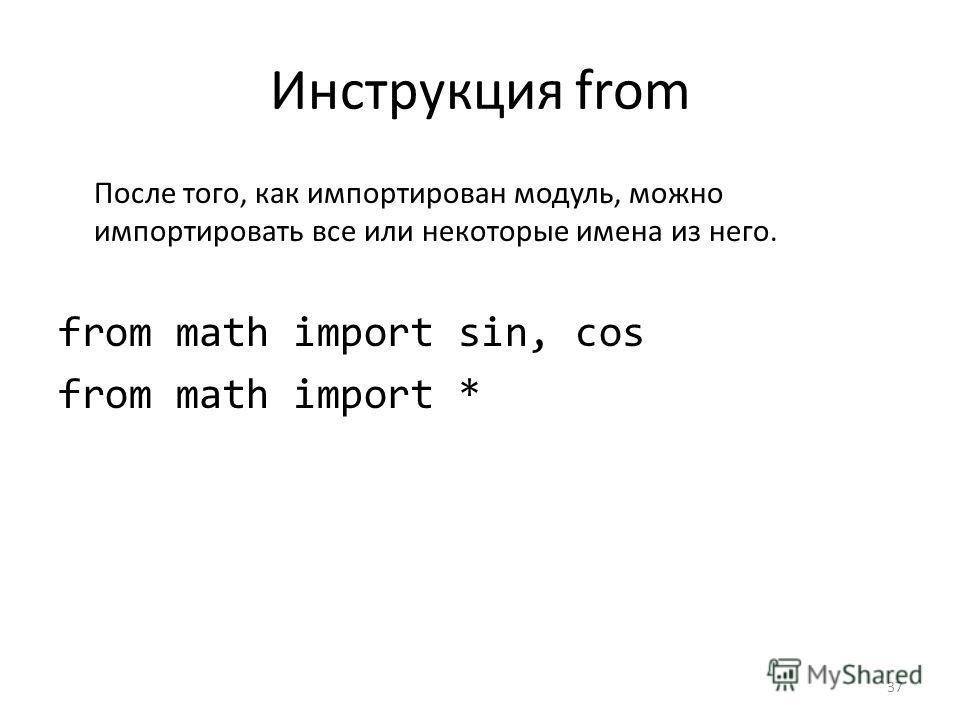 Инструкция from После того, как импортирован модуль, можно импортировать все или некоторые имена из него. from math import sin, cos from math import * 37