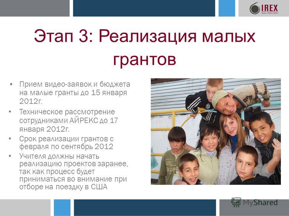 Этап 3: Реализация малых грантов Прием видео-заявок и бюджета на малые гранты до 15 января 2012г. Техническое рассмотрение сотрудниками АЙРЕКС до 17 января 2012г. Срок реализации грантов с февраля по сентябрь 2012 Учителя должны начать реализацию про